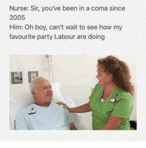 Memes, Party, and Been: Nurse: Sir, you've been in a coma since  2005  Him: Oh boy, can't wait to see how my  favourite party Labour are doing
