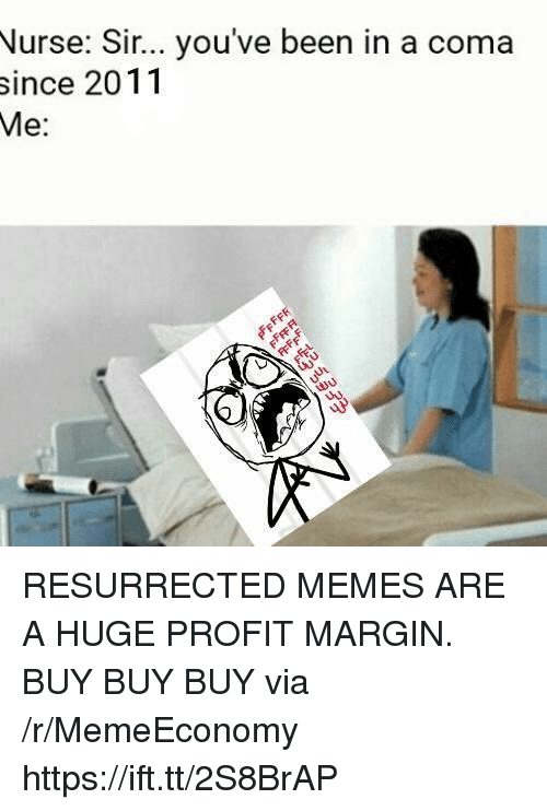 sir-youve-been-in-a-coma: Nurse: Sir... you've been in a coma  since 2011  Me:  30 RESURRECTED MEMES ARE A HUGE PROFIT MARGIN. BUY BUY BUY via /r/MemeEconomy https://ift.tt/2S8BrAP
