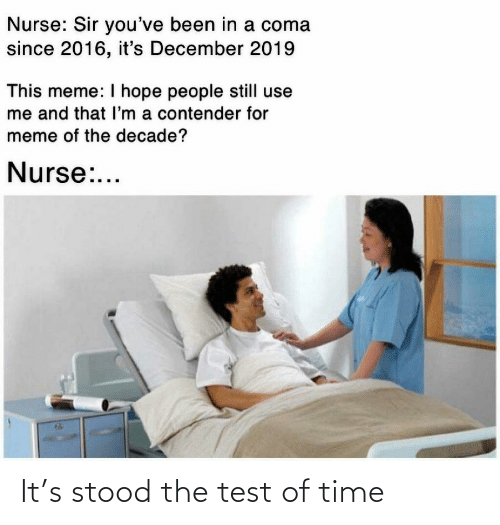 sir-youve-been-in-a-coma: Nurse: Sir you've been in a coma  since 2016, it's December 2019  This meme: I hope people still use  me and that l'm a contender for  meme of the decade?  Nurse:... It's stood the test of time
