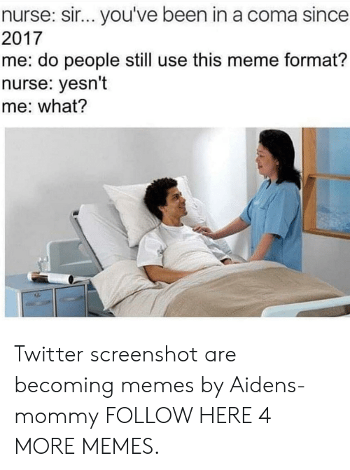sir-youve-been-in-a-coma: nurse: sir.. you've been in a coma since  2017  me: do people still use this meme format?  nurse: yesn't  me: what? Twitter screenshot are becoming memes by Aidens-mommy FOLLOW HERE 4 MORE MEMES.