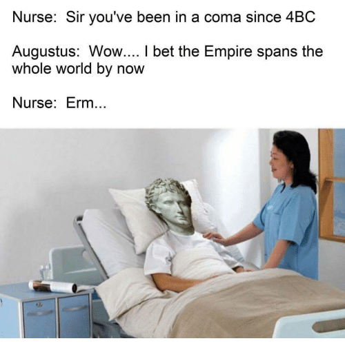 sir-youve-been-in-a-coma: Nurse: Sir you've been in a coma since 4BC  Augustus: Wow.... I bet the Empire spans the  whole world by now  Nurse: Erm...