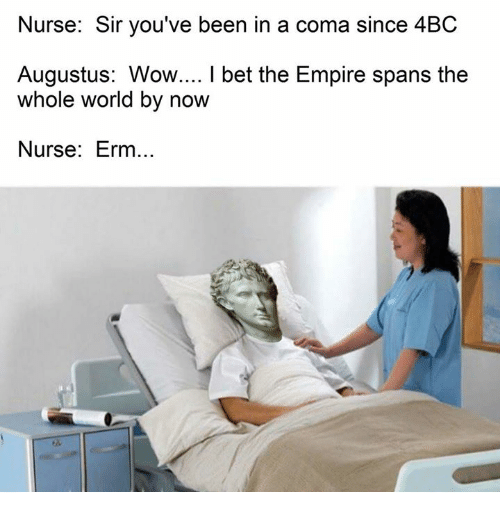 Empire: Nurse: Sir you've been in a coma since 4BC  Augustus: Wow.... l bet the Empire spans the  whole world by now  Nurse: Erm..