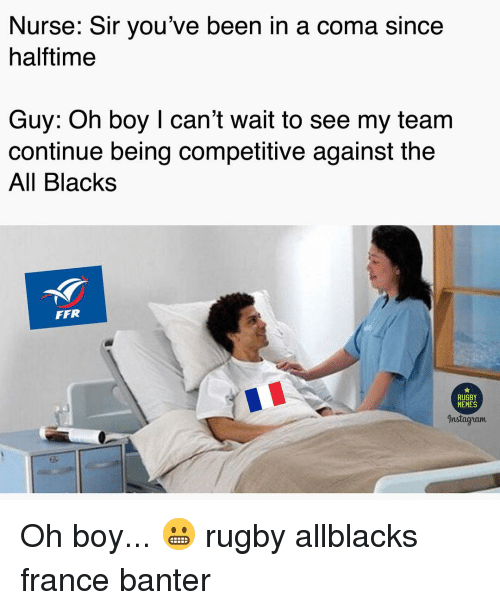 sir-youve-been-in-a-coma: Nurse: Sir you've been in a coma since  halftime  Guy: Oh boy I can't wait to see my team  continue being competitive against the  All Blacks  FFR  RUGBY  MEMES  Instagyram Oh boy... 😬 rugby allblacks france banter