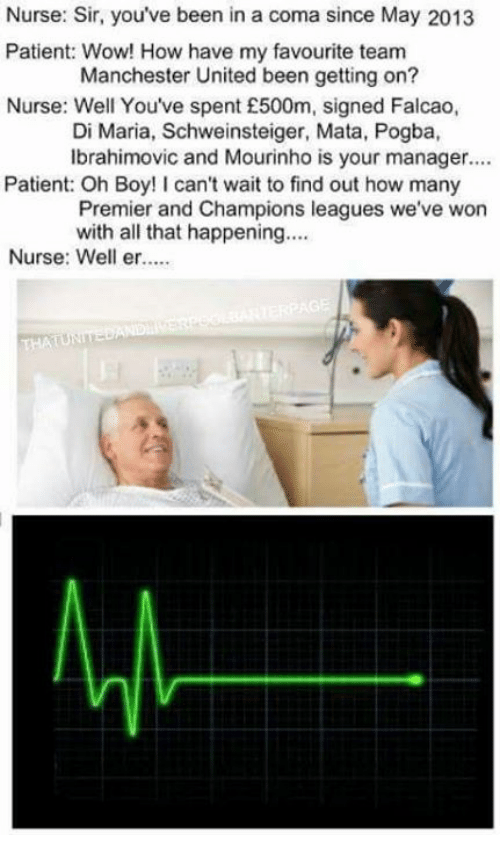 Memes, Wow, and Manchester United: Nurse: Sir, you've been in a coma since May  2013  Patient: Wow! How have my favourite team  Manchester United been getting on?  Nurse: Well You've spent £500m, signed Falcao,  Di Maria, Schweinsteiger, Mata, Pogba,  Ibrahimovic and Mourinho is your manager....  Patient: Oh Boy! can't wait to find out how many  Premier and Champions leagues we've won  with all that happening....  Nurse: Well er.....