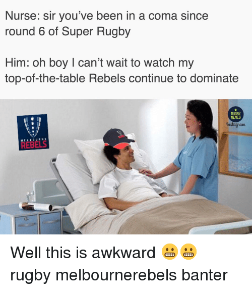 rebels: Nurse: sir you've been in a coma since  round 6 of Super Rugby  Him: oh boy I can't wait to watch my  top-of-the-table Rebels continue to dominate  RUGBY  MEMES  nstagnaum  MELBOURNE Well this is awkward 😬😬 rugby melbournerebels banter