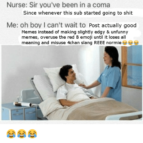 Unfunny: Nurse: Sir you've been in a coma  Since whenever this sub started going to shit  Me: oh boy I can't wait to Post actually good  Memes instead of making slightly edgy & unfunny  memes, overuse the red B emoji until it loses all  meaning and misuse 4chan slang REEE normie <p>😂😂😂</p>