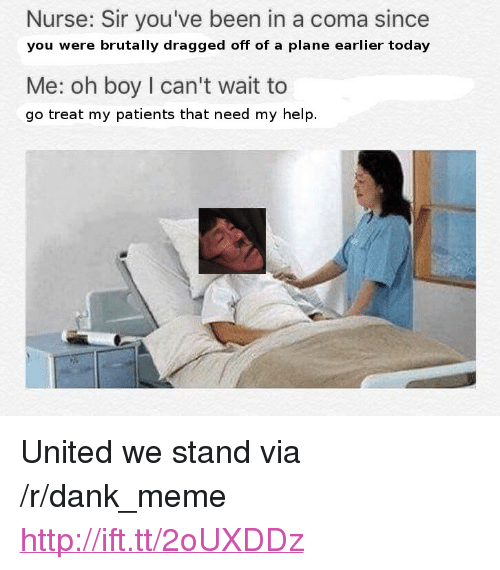 "United We Stand: Nurse: Sir you've been in a coma since  you were brutally dragged off of a plane earlier today  Me: oh boy I can't wait to  go treat my patients that need my help. <p>United we stand via /r/dank_meme <a href=""http://ift.tt/2oUXDDz"">http://ift.tt/2oUXDDz</a></p>"