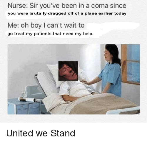 United We Stand: Nurse: Sir you've been in a coma since  you were brutally dragged off of a plane earlier today  Me: oh boy I can't wait to  go treat my patients that need my help. <p>United we Stand</p>