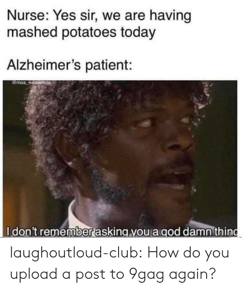 Alzheimer's: Nurse: Yes sir, we are having  mashed potatoes today  Alzheimer's patient:  @moa weasemoa  Idan't remember asking you a aod damnthing laughoutloud-club:  How do you upload a post to 9gag again?