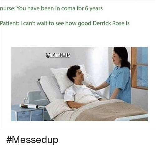 Derrick Rose, Good, and Patient: nurse: You have been in coma for 6 years  Patient: I can't wait to see how good Derrick Rose is  @NBAMEMES #Messedup
