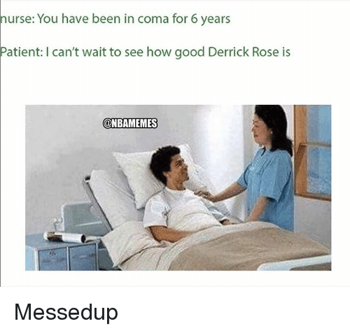 Derrick Rose, Nba, and Good: nurse: You have been in coma for 6 years  Patient: I can't wait to see how good Derrick Rose is  NBAMEMES Messedup