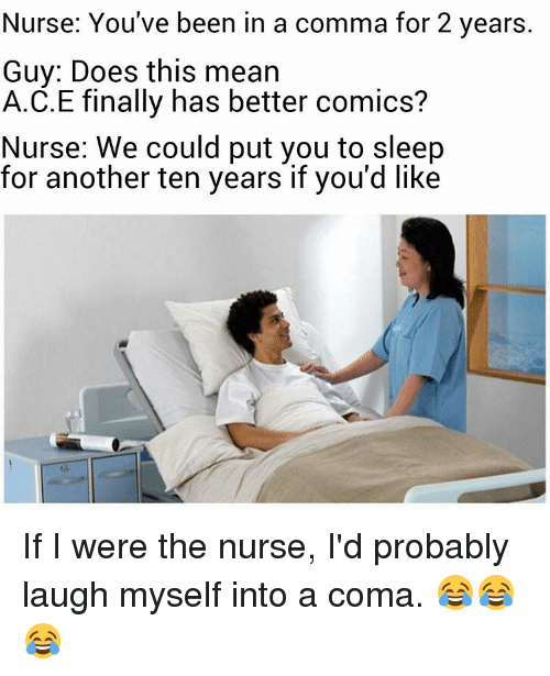 Memes, Mean, and Sleep: Nurse: You've been in a comma for 2 years.  Guy: Does this mean  A.C.E finally has better comics?  Nurse: We could put you to sleep  for another ten years if you'd like If I were the nurse, I'd probably laugh myself into a coma. 😂😂😂