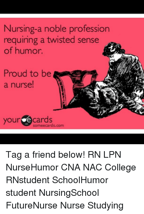 Memes, 🤖, and Student: Nursing-a noble profession  requiring a twisted sense  of humor.  Proud to be  a nurse!  your e cards  sormeecards.com Tag a friend below! RN LPN NurseHumor CNA NAC College RNstudent SchoolHumor student NursingSchool FutureNurse Nurse Studying