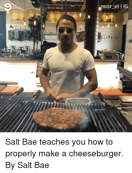 Salt Bae: nusr et HG Salt Bae teaches you how to properly make a cheeseburger.   By Salt Bae