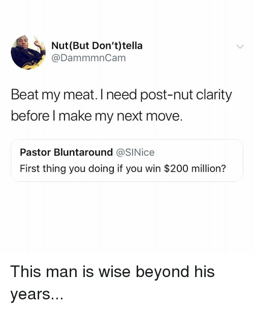 Bailey Jay, Memes, and 🤖: Nut(But Don't)tella  @DammmnCam  Beat my meat. I need post-nut clarity  before l make my next move.  Pastor Bluntaround @SINice  First thing you doing if you win $200 million? This man is wise beyond his years...