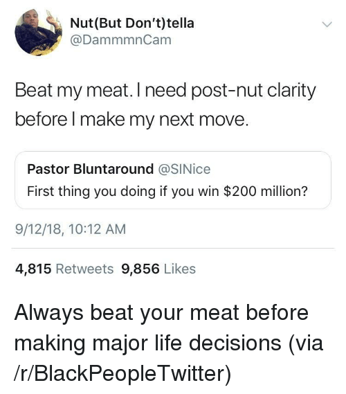 Bailey Jay, Blackpeopletwitter, and Life: Nut(But Don't)tella  @DammmnCam  Beat my meat. Ineed post-nut clarity  before l make my next move.  Pastor Bluntaround @SINice  First thing you doing if you win $200 million?  9/12/18, 10:12 AM  4,815 Retweets 9,856 Likes Always beat your meat before making major life decisions (via /r/BlackPeopleTwitter)