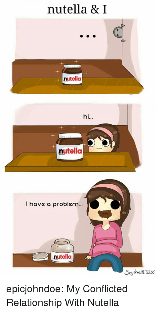 conflicted: nutella & I  nutella  hi..  nutella  I have a problem...  nutella epicjohndoe:  My Conflicted Relationship With Nutella
