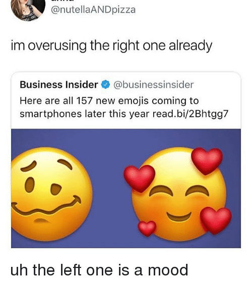 Memes, Mood, and Business: @nutellaANDpizza  im overusing the right one already  Business Insider@businessinsider  Here are all 157 new emojis coming to  smartphones later this year read.bi/2Bhtgg7 uh the left one is a mood