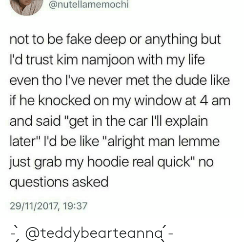 "Kim Namjoon: @nutellamemochi  not to be fake deep or anything but  I'd trust kim namjoon with my life  even tho lI've never met the dude like  if he knocked on my window at 4 am  and said ""get in the car I'll explain  later"" I'd be like ""alright man lemme  just grab my hoodie real quick"" no  questions asked  29/11/2017, 19:37 - ̗̀ @teddybearteanna  ̖́-"