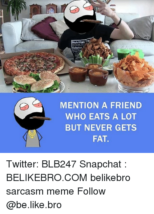 Mentiones: Nutrition a  Calories  MENTION A FRIEND  WHO EATS A LOT  BUT NEVER GETS  FAT Twitter: BLB247 Snapchat : BELIKEBRO.COM belikebro sarcasm meme Follow @be.like.bro