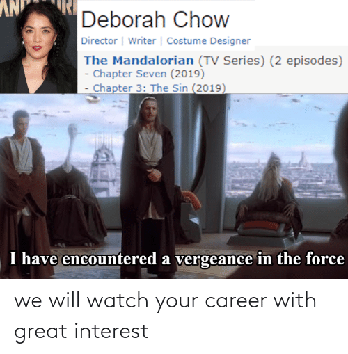 Deborah: NV  Deborah Chow  Director | Writer | Costume Designer  The Mandalorian (TV Series) (2 episodes)  - Chapter Seven (2019)  Chapter 3: The Sin (2019)  I have encountered a vergeance in the force we will watch your career with great interest