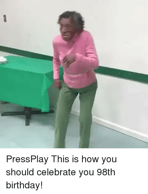 memes: nw PressPlay This is how you should celebrate you 98th birthday!
