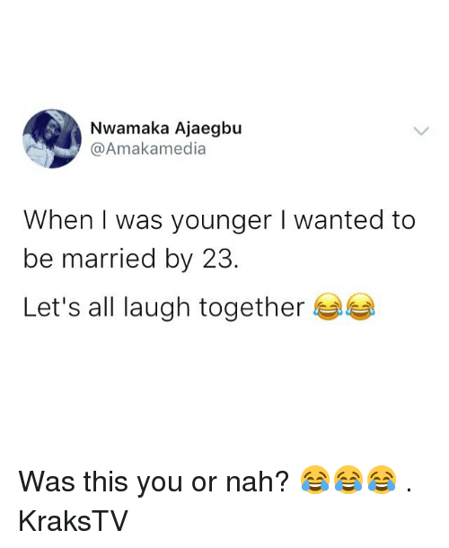 Memes, 🤖, and Wanted: Nwamaka Ajaegbu  @Amakamedia  When I was younger I wanted to  be married by 23  Let's all laugh together Was this you or nah? 😂😂😂 . KraksTV
