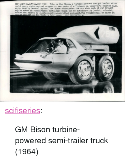 """Freight: NXP 1419951916NEN YORK: This is the Bison, a turbine-powered freight hauler which  could carry containerized cargoes at new peaks of efficteney on tomorrow's express high  ways. Made by General Motors, the Bi son antieipates the day when much of our treight  may be moved in standardized containers which can be automatically loaded, unloaded,  sorted and stored by electromeally-controlled equipment The vehiala wdil be shown at <p><a href=""""http://scifiseries.tumblr.com/post/154630683539/gm-bison-turbine-powered-semi-trailer-truck-1964"""" class=""""tumblr_blog"""">scifiseries</a>:</p>  <blockquote><p>GM Bison turbine-powered semi-trailer truck (1964)</p></blockquote>"""