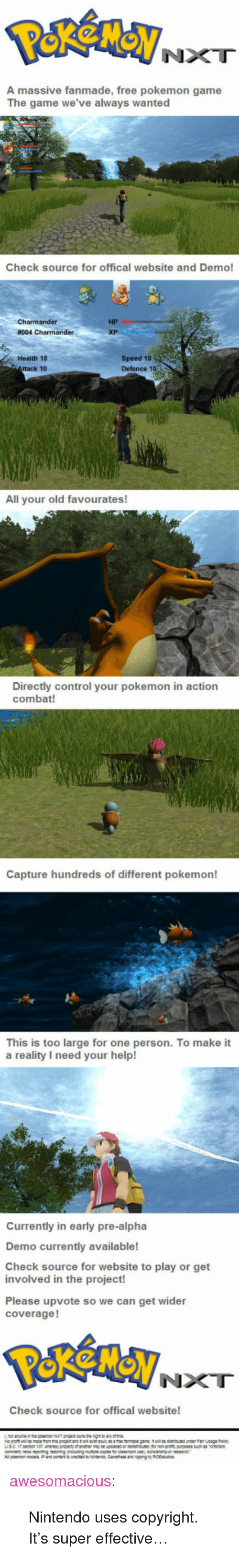 """nxt: NXT  A massive fanmade, free pokemon game  The game we've always wanted  Check source for offical website and Demo!  HP  Health 10  ttack 10  Speed 10  Defence 1o  All your old favourates!  Directly control your pokemon in action  combat!  Capture hundreds of different pokemon!  This is too large for one person. To make it  a reality I need your help!  Currently in early pre-alpha  Demo currently available!  Check source for website to play or get  involved in the project!  Please upvote so we can get wider  coverage!  NXT  Check source for offical website! <p><a href=""""http://awesomacious.tumblr.com/post/170509369134/nintendo-uses-copyright-its-super-effective"""" class=""""tumblr_blog"""">awesomacious</a>:</p>  <blockquote><p>Nintendo uses copyright. It's super effective…</p></blockquote>"""