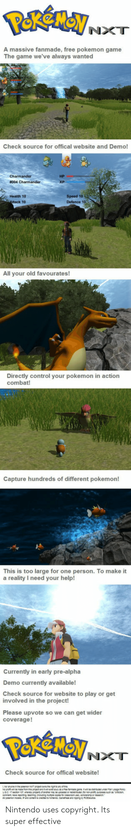 nxt: NXT  A massive fanmade, free pokemon game  The game we've always wanted  Check source for offical website and Demo!  HP  Health 10  ttack 10  Speed 10  Defence 1o  All your old favourates!  Directly control your pokemon in action  combat!  Capture hundreds of different pokemon!  This is too large for one person. To make it  a reality I need your help!  Currently in early pre-alpha  Demo currently available!  Check source for website to play or get  involved in the project!  Please upvote so we can get wider  coverage!  NXT  Check source for offical website! Nintendo uses copyright. Its super effective