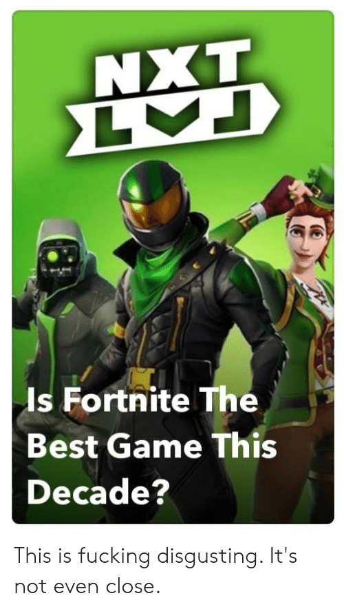 nxt: NXT  LA  Is Fortnite The  Best Game This  Decade? This is fucking disgusting. It's not even close.