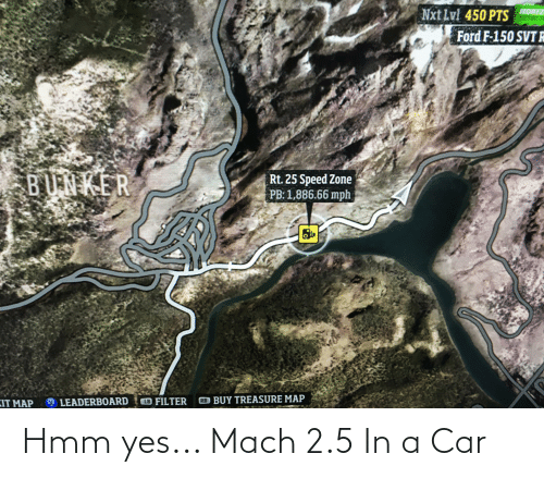 nxt: Nxt Lvl 450 PTS  HORIZ  Ford F-150 SVT R  BUNKER  Rt. 25 Speed Zone  PB: 1,886.66 mph  RB BUY TREASURE MAP  LB FILTER  KIT MAP  LEADERBOARD Hmm yes... Mach 2.5 In a Car