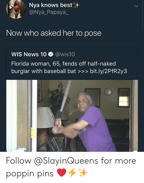 nya: Nya knows best  @Nya_Papaya  Now who asked her to pose  WIS News 10 @wis10  Florida woman, 65, fends off half-naked  burglar with baseball bat >>> bit.ly/2PfR2y3 Follow @SlayinQueens for more poppin pins ❤️⚡️✨