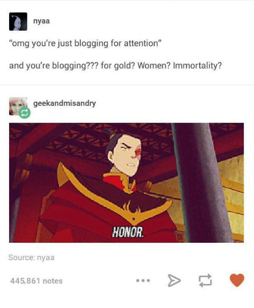 """nyaa: nyaa  """"omg you're just blogging for attention""""  and you're blogging??? for gold? Women? Immortality?  geekandmisandry  HONOR.  Source: nyaa  445,861 notes"""