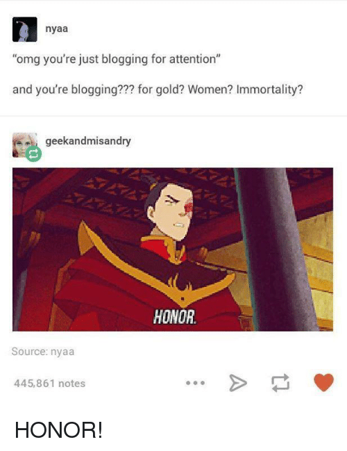 """nyaa: nyaa  """"omg you're just blogging for attention""""  and you're blogging??? for gold? Women? Immortality?  geekandmisandry  HONOR.  Source: nyaa  445,861 notes HONOR!"""