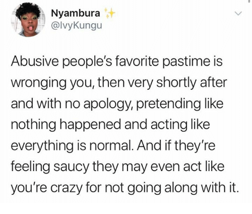 youre crazy: Nyambura  @lvyKungu  Abusive people's favorite pastime is  wronging you, then very shortly after  and with no apology, pretending like  nothing happened and acting like  everything is normal. And if they're  feeling saucy they may even act like  you're crazy for not going along with it.