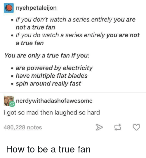 How To Be A: nyehpetaleijon  . If you don't watch a series entirely you are  not a true fan  . If you do watch a series entirely you are not  a true fan  You are only a true fan if you:  are powered by electricity  e have multiple flat blades  . spin around really fast  nerdywithadashofawesome  i got so mad then laughed so hard  480,228 notes How to be a true fan