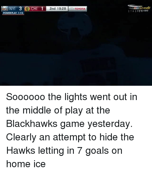 Blackhawks, Goals, and Memes: NYI  POWER PLAY 1:15  CH  2nd 19:28 TOYOTA Soooooo the lights went out in the middle of play at the Blackhawks game yesterday. Clearly an attempt to hide the Hawks letting in 7 goals on home ice