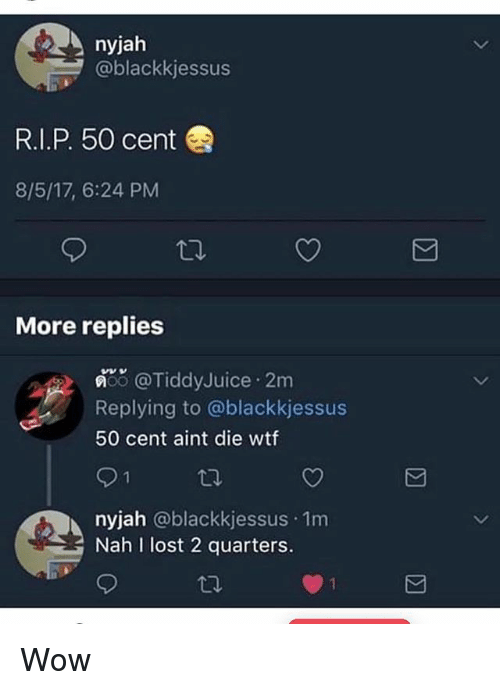 50 Cent, Memes, and Wow: nyjah  @blackkjessus  R.I.P. 50 cent  8/5/17, 6:24 PM  More replies  償, @TiddyJuice . 2m  Replying to @blackkjessus  50 cent aint die wtf  nyjah @blackkjessus 1m  Nah I lost 2 quarters. Wow