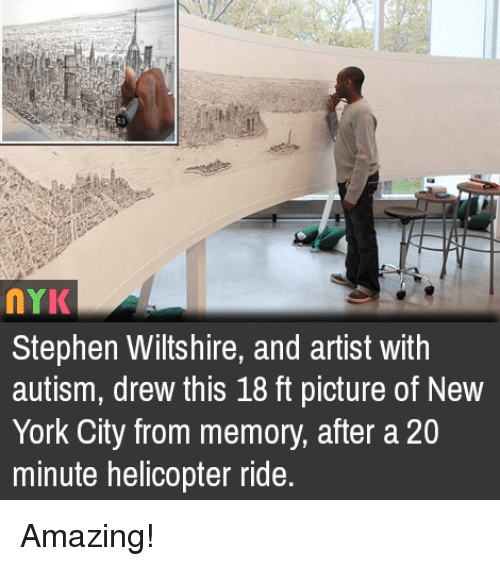 Memes, New York, and Stephen: NYK  Stephen Wiltshire, and artist with  autism, drew this 18 ft picture of New  York City from memory, after a 20  minute helicopter ride. Amazing!