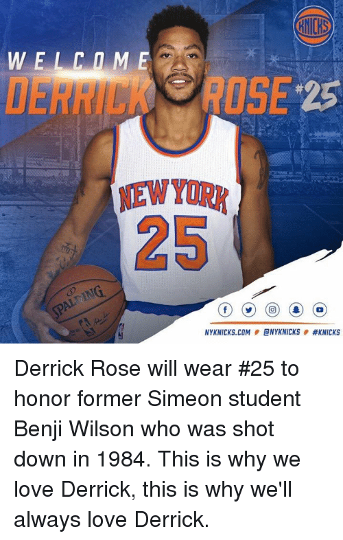 Derrick Rose, Memes, and Nick: NYKNICKS.COM CNYK NICKS Derrick Rose will wear #25 to honor former Simeon student Benji Wilson who was shot down in 1984. This is why we love Derrick, this is why we'll always love Derrick.