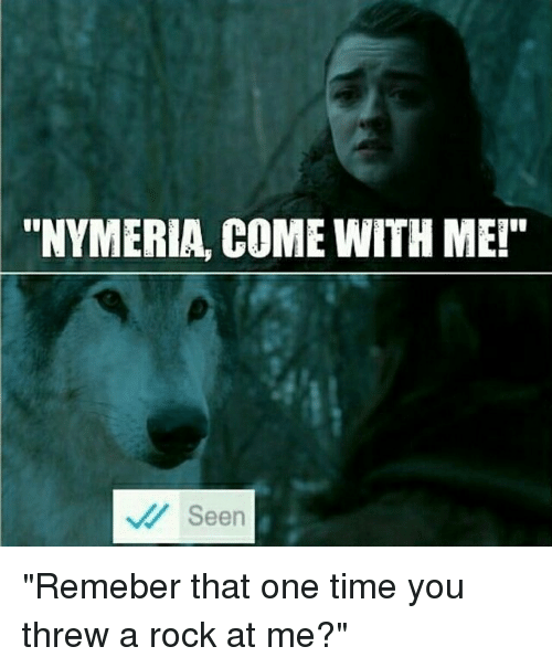 "Threws: ""NYMERIA, COME WITH ME!""  Seen ""Remeber that one time you threw a rock at me?"""