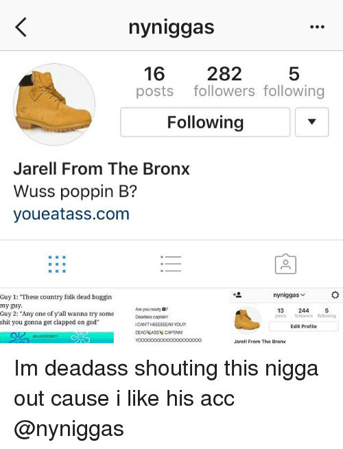 "Wuss Poppin B: nyniggas  16  282  posts followers following  Following  Jarell From The Bronx  Wuss poppin B?  youe atanss.com  ny niggas  Guy 1: ""These country folk dead buggin  my guy.  13  244  5  Are you ready D?  Guy 2: ""Any one of y all wanna try some  posts followers following  shit you gonna get clapped on god  CANTHEEEEEEAR YOU?!  Edit Profile  DEAD ASS CAPTAIN  Jarell From The Bronx Im deadass shouting this nigga out cause i like his acc @nyniggas"