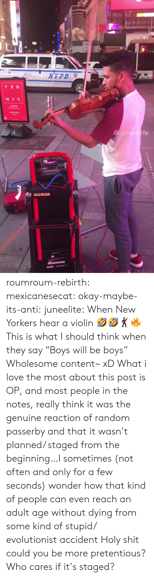 """violin: NYPD  TS Q  NY C  junee ite roumroum-rebirth:  mexicanesecat:  okay-maybe-its-anti:  juneelite: When New Yorkers hear a violin 🤣🤣🕺🏾🔥  This is what I should think when they say """"Boys will be boys""""  Wholesome content~ xD  What i love the most about this post is OP, and most people in the notes, really think it was the genuine reaction of random passerby and that it wasn't planned/ staged from the beginning…I sometimes (not often and only for a few seconds) wonder how that kind of people can even reach an adult age without dying from some kind of stupid/ evolutionist accident  Holy shit could you be more pretentious? Who cares if it's staged?"""