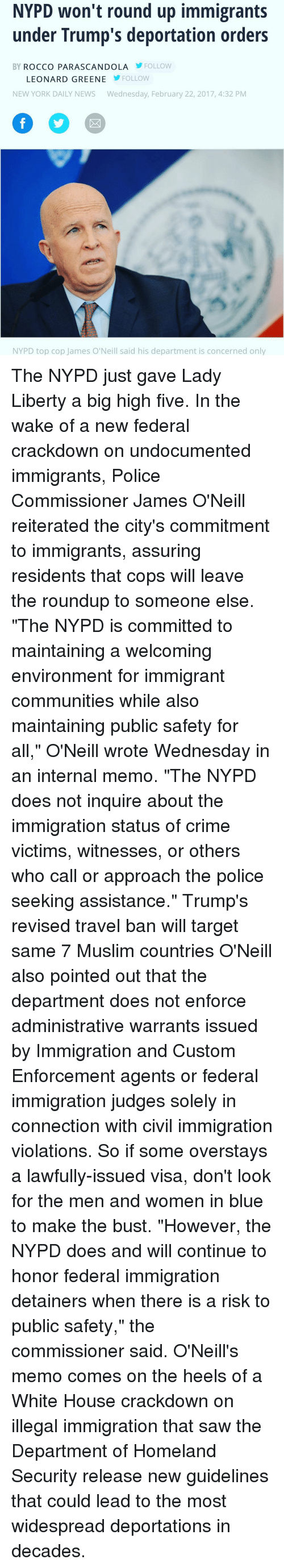 """Trump Deportation: NYPD won't round up immigrants  under Trump's deportation orders  BY ROCCO PARASCANDO LA FOLLOW  LEONARD GREENE  FOLLOW  NEW YORK DAILY NEWS  Wednesday, February 22, 2017, 4:32 PM  NYPD top cop James O'Neill said his department is concerned only The NYPD just gave Lady Liberty a big high five. In the wake of a new federal crackdown on undocumented immigrants, Police Commissioner James O'Neill reiterated the city's commitment to immigrants, assuring residents that cops will leave the roundup to someone else. """"The NYPD is committed to maintaining a welcoming environment for immigrant communities while also maintaining public safety for all,"""" O'Neill wrote Wednesday in an internal memo. """"The NYPD does not inquire about the immigration status of crime victims, witnesses, or others who call or approach the police seeking assistance."""" Trump's revised travel ban will target same 7 Muslim countries O'Neill also pointed out that the department does not enforce administrative warrants issued by Immigration and Custom Enforcement agents or federal immigration judges solely in connection with civil immigration violations. So if some overstays a lawfully-issued visa, don't look for the men and women in blue to make the bust. """"However, the NYPD does and will continue to honor federal immigration detainers when there is a risk to public safety,"""" the commissioner said. O'Neill's memo comes on the heels of a White House crackdown on illegal immigration that saw the Department of Homeland Security release new guidelines that could lead to the most widespread deportations in decades."""