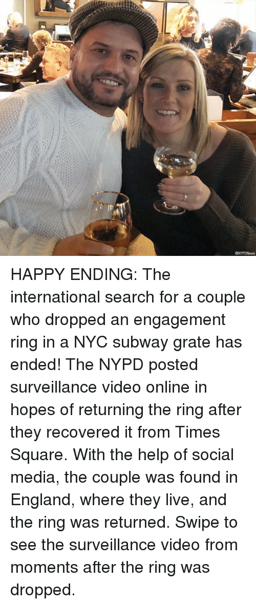 engagement ring: @NYPDNews HAPPY ENDING: The international search for a couple who dropped an engagement ring in a NYC subway grate has ended! The NYPD posted surveillance video online in hopes of returning the ring after they recovered it from Times Square. With the help of social media, the couple was found in England, where they live, and the ring was returned. Swipe to see the surveillance video from moments after the ring was dropped.
