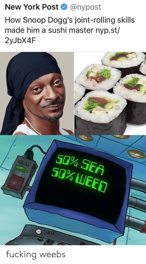 Snoop: @nypost  New York Post  How Snoop Dogg's joint-rolling skills  made him a sushi master nyp.st/  2yJbX4F  e.  50% SEA  50% LEED fucking weebs