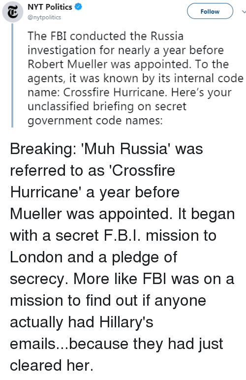 Code Names: NYT Politics  @nytpolitics  Followv  The FBI conducted the Russia  investigation for nearly a year before  Robert Mueller was appointed. To the  agents, it was known by its internal code  name: Crossfire Hurricane. Here's your  unclassified briefing on secret  government code names: