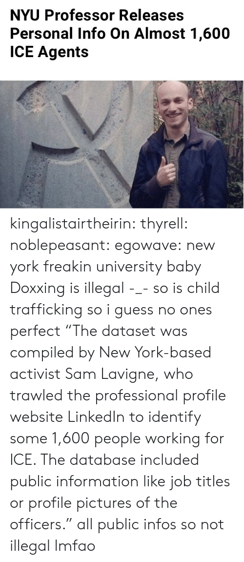 "Lmfao: NYU Professor Releases  Personal Info On Almost 1,600  ICE Agents kingalistairtheirin: thyrell:  noblepeasant:   egowave: new york freakin university baby Doxxing is illegal -_-   so is child trafficking so i guess no ones perfect  ""The dataset was compiled by New York-based activist Sam Lavigne, who trawled the professional profile website LinkedIn to identify some 1,600 people working for ICE. The database included public information like job titles or profile pictures of the officers."" all public infos so not illegal lmfao"