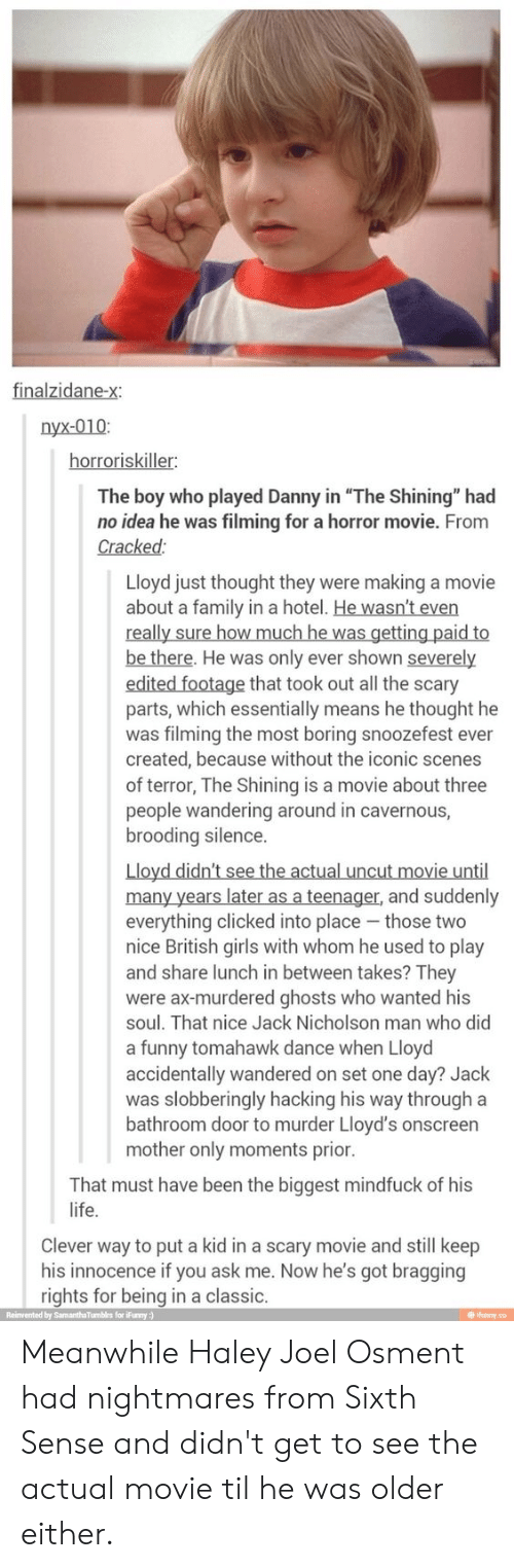 """wandering: nyx-010:  horroriskiller  The boy who played Danny in """"The Shining"""" had  no idea he was filming for a horror movie. From  Cracked  Lloyd just thought they were making a movie  about a family in a hotel. He wasn't even  be there. He was only ever shown severely  edited footage that took out all the scary  parts, which essentially means he thought he  was filming the most boring snoozefest ever  created, because without the iconic scenes  of terror, The Shining is a movie about three  people wandering around in cavernous,  brooding silence.  Lloyd didn't see the actual uncut movie until  everything clicked into place those two  nice British girls with whom he used to play  and share lunch in between takes? They  were ax-murdered ghosts who wanted his  soul. That nice Jack Nicholson man who did  a funny tomahawk dance when Lloyd  accidentally wandered on set one day? Jack  was slobberingly hacking his way through a  bathroom door to murder Lloyd's onscreen  mother only moments prior  That must have been the biggest mindfuck of his  life.  Clever way to put a kid in a scary movie and still keep  his innocence if you ask me. Now he's got bragging  rights for being in a classic  @ ihunny.co  Reinvented by SamanthaTumbirs for iFunny ) Meanwhile Haley Joel Osment had nightmares from Sixth Sense and didn't get to see the actual movie til he was older either."""